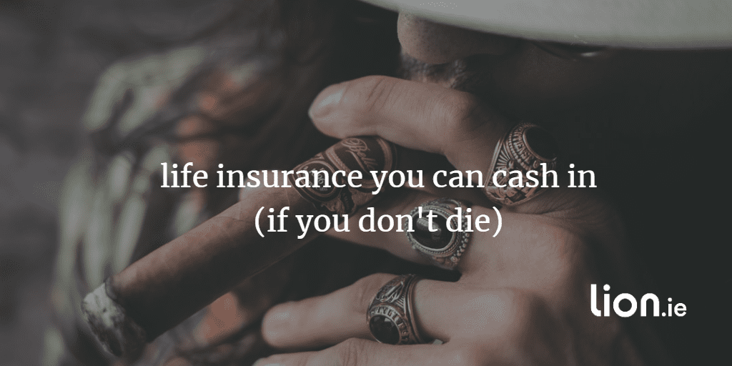 life insurance you can cash in (if you don't die)