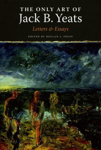 The Only Art of Jack B Yeats: Letters & Essays Declan J. Foley Lilliput Press Book Cover