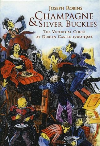 Champagne & Silver Buckles: The Viceregal Court at Dublin Castle 1700-1922 by Joseph Robins Lilliput Press book cover